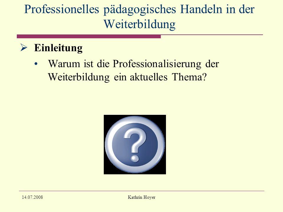 14.07.2008Kathrin Hoyer Professionelles pädagogisches Handeln in der Weiterbildung Sind überhaupt Merkmale pädagogischer Professionalität in den Bereichen der Weiterbildung zu identifizieren?