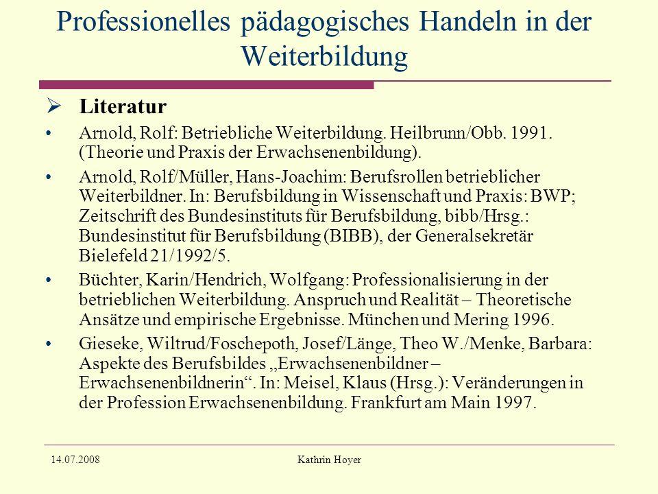 14.07.2008Kathrin Hoyer Professionelles pädagogisches Handeln in der Weiterbildung Literatur Arnold, Rolf: Betriebliche Weiterbildung.