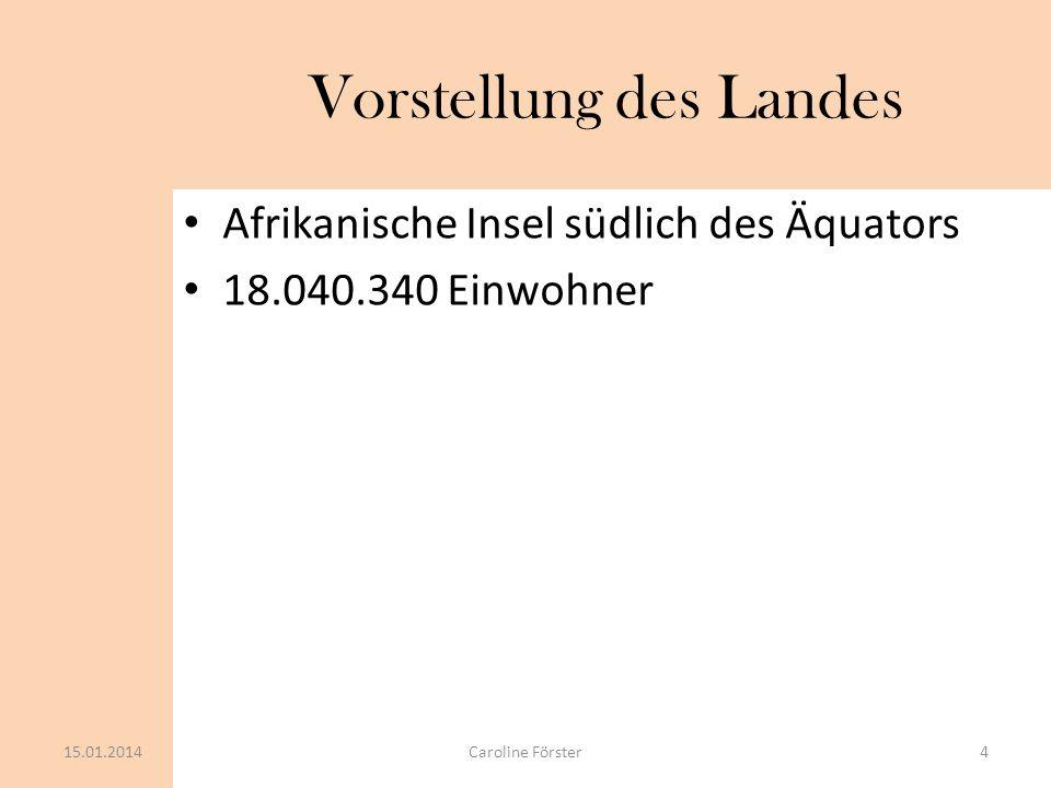 Vorstellung des Landes Afrikanische Insel südlich des Äquators 18.040.340 Einwohner 15.01.20144Caroline Förster