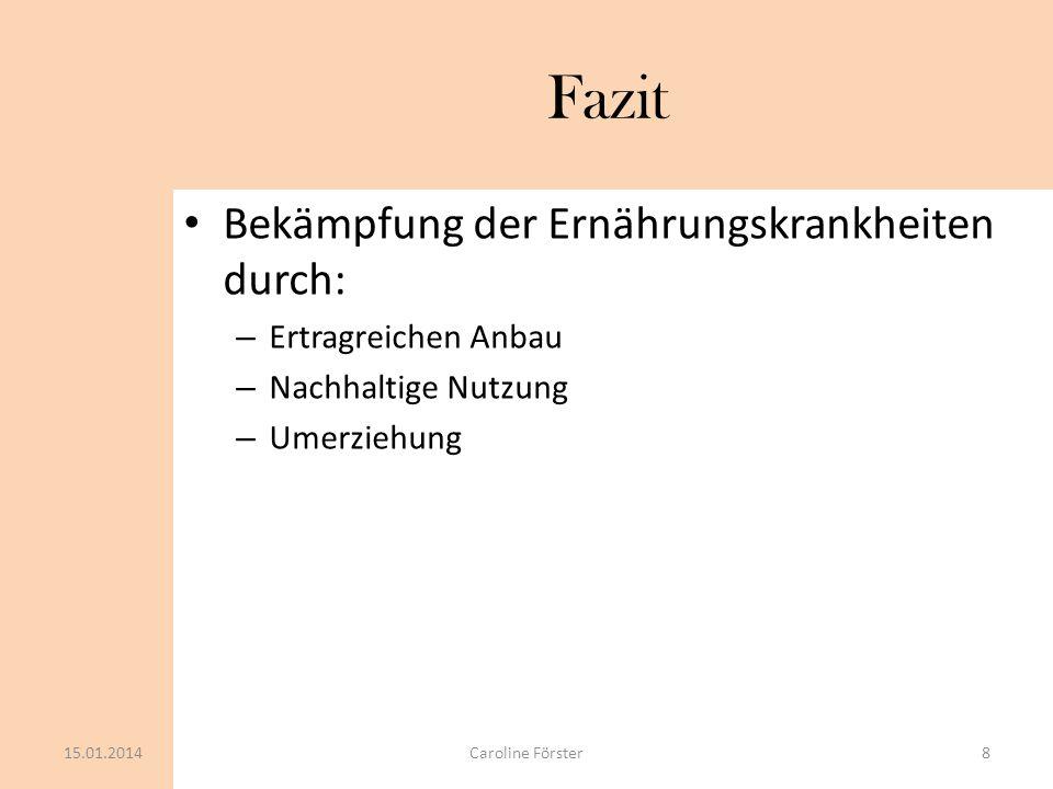 Fazit Bekämpfung der Ernährungskrankheiten durch: – Ertragreichen Anbau – Nachhaltige Nutzung – Umerziehung 15.01.2014Caroline Förster8