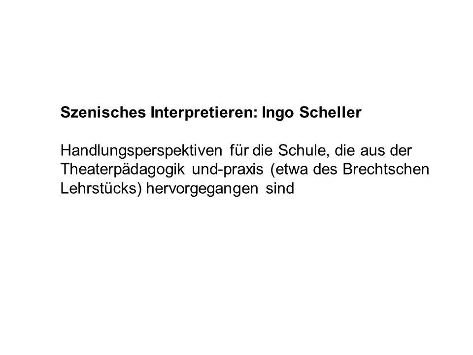 Szenisches Interpretieren: Ingo Scheller Handlungsperspektiven für die Schule, die aus der Theaterpädagogik und-praxis (etwa des Brechtschen Lehrstück