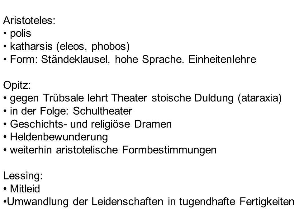 Aristoteles: polis katharsis (eleos, phobos) Form: Ständeklausel, hohe Sprache. Einheitenlehre Opitz: gegen Trübsale lehrt Theater stoische Duldung (a