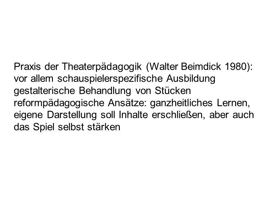 Praxis der Theaterpädagogik (Walter Beimdick 1980): vor allem schauspielerspezifische Ausbildung gestalterische Behandlung von Stücken reformpädagogis