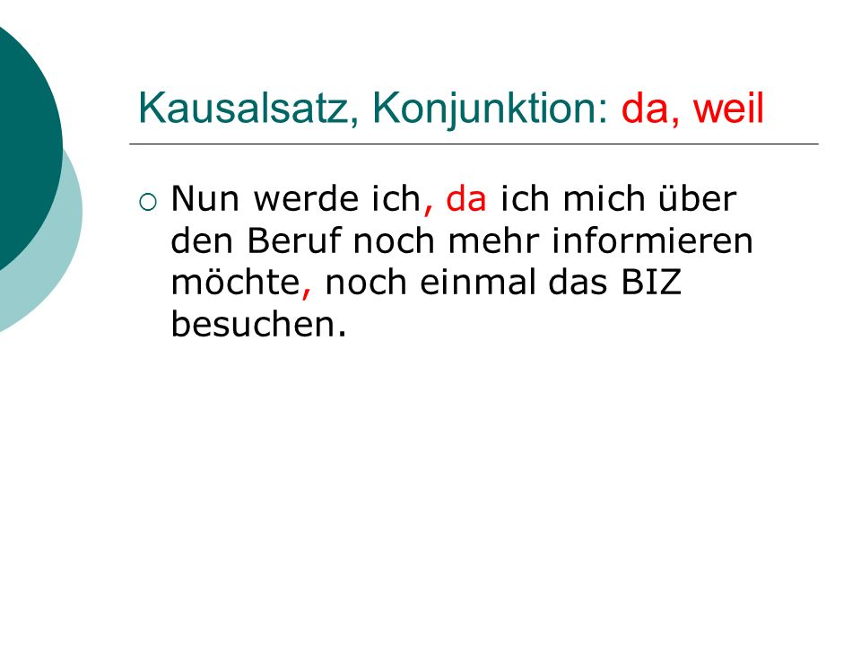 Kausalsatz, Konjunktion: da, weil Nun werde ich, da ich mich über den Beruf noch mehr informieren möchte, noch einmal das BIZ besuchen.