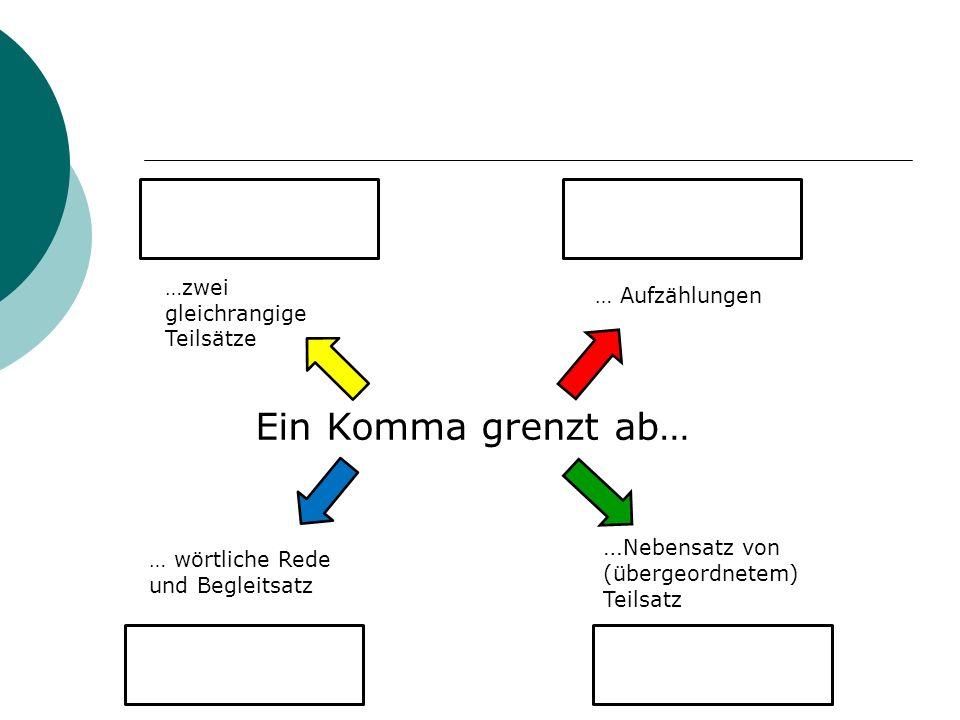 …zwei gleichrangige Teilsätze … wörtliche Rede und Begleitsatz … Aufzählungen … Nebensatz von (übergeordnetem) Teilsatz Ein Komma grenzt ab…