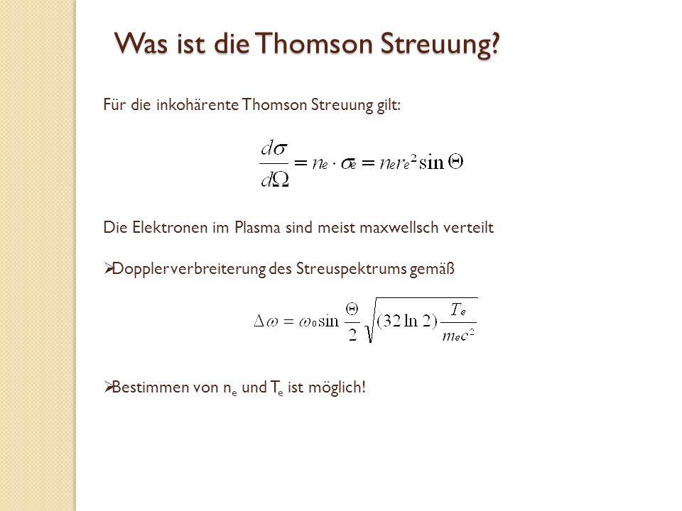 Was ist die Thomson Streuung? Die Elektronen im Plasma sind meist maxwellsch verteilt Dopplerverbreiterung des Streuspektrums gemäß Für die inkohärent
