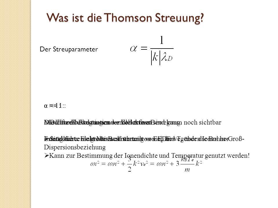 Was ist die Thomson Streuung? Der Streuparameter α << 1 : o Dichte-Fluktuationen werden erfasst o Sind die e - nicht Maxwell verteilt EEDF α 1: Mischf