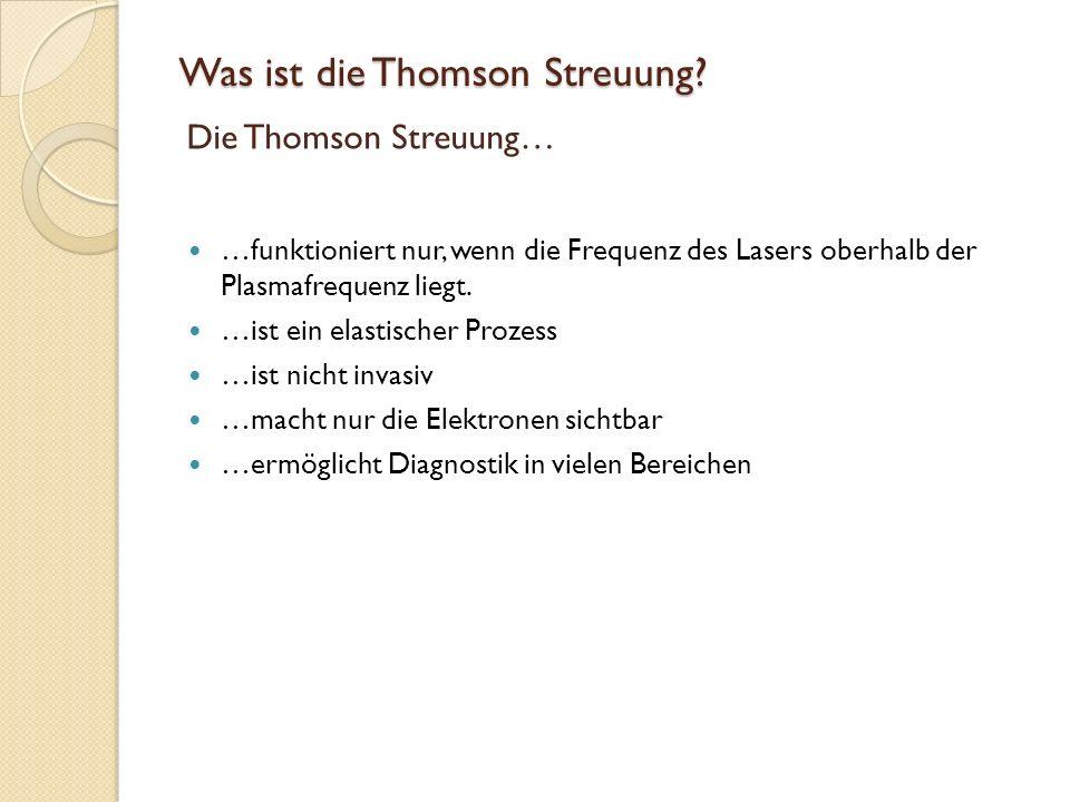 Was ist die Thomson Streuung? …funktioniert nur, wenn die Frequenz des Lasers oberhalb der Plasmafrequenz liegt. …ist ein elastischer Prozess …ist nic