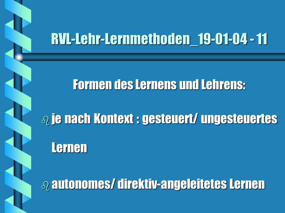 RVL-Lehr-Lernmethoden_19-01-04 - 11 Formen des Lernens und Lehrens: b je nach Kontext : gesteuert/ ungesteuertes Lernen b autonomes/ direktiv-angeleit
