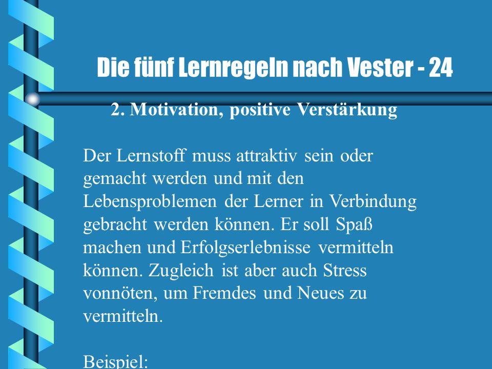 Die fünf Lernregeln nach Vester - 24 2. Motivation, positive Verstärkung Der Lernstoff muss attraktiv sein oder gemacht werden und mit den Lebensprobl