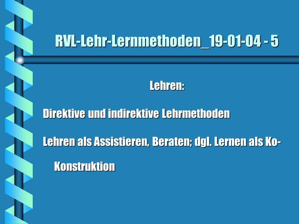 RVL-Lehr-Lernmethoden_19-01-04 - 5 Lehren: Direktive und indirektive Lehrmethoden Lehren als Assistieren, Beraten; dgl. Lernen als Ko- Konstruktion