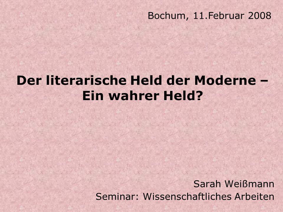 Der literarische Held der Moderne – Ein wahrer Held? Sarah Weißmann Seminar: Wissenschaftliches Arbeiten Bochum, 11.Februar 2008