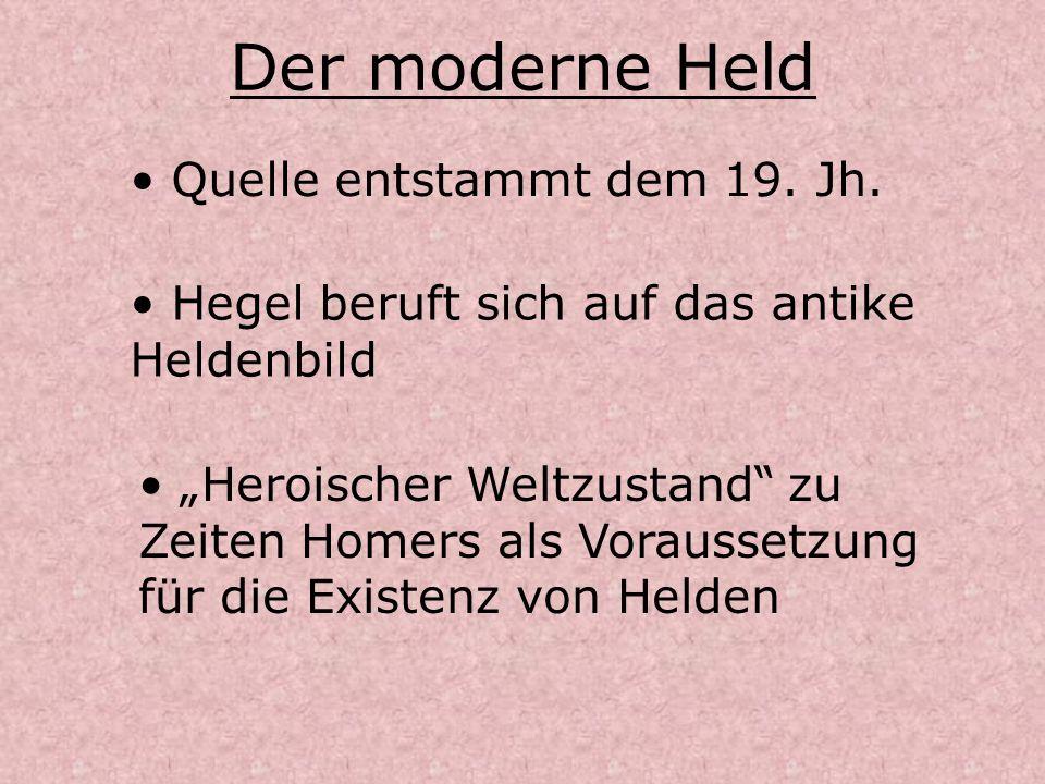 Der moderne Held Quelle entstammt dem 19. Jh. Hegel beruft sich auf das antike Heldenbild Heroischer Weltzustand zu Zeiten Homers als Voraussetzung fü