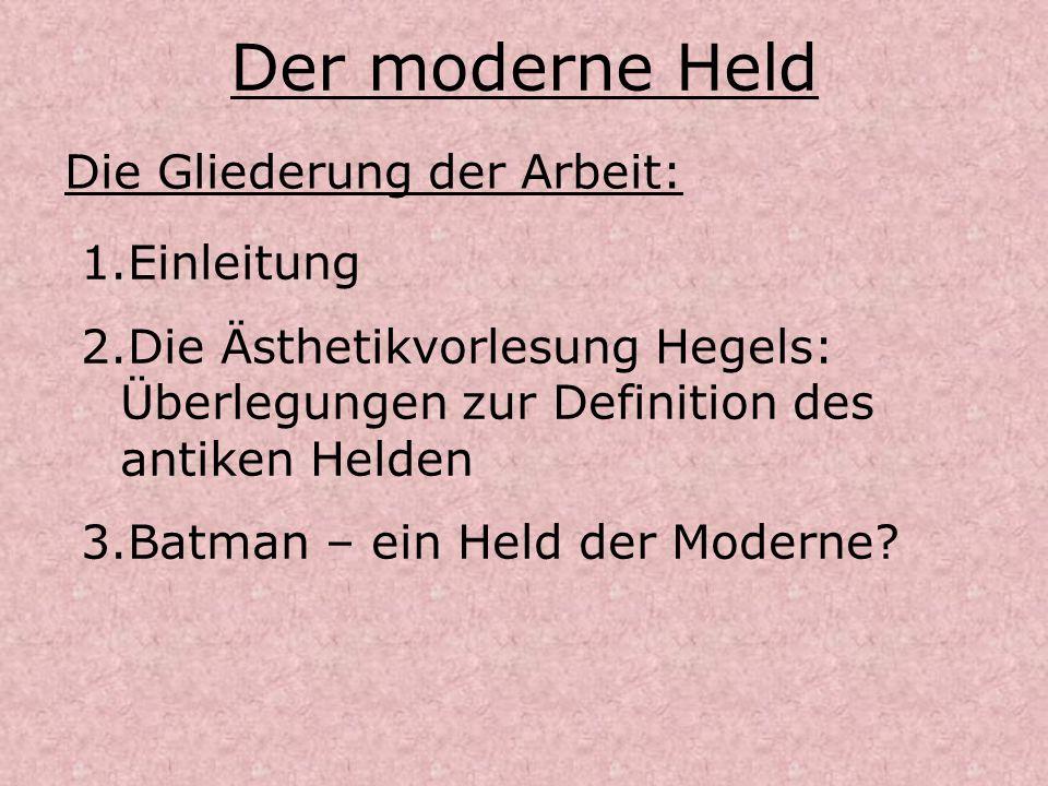 Der moderne Held Die Gliederung der Arbeit: 1.Einleitung 2.Die Ästhetikvorlesung Hegels: Überlegungen zur Definition des antiken Helden 3.Batman – ein
