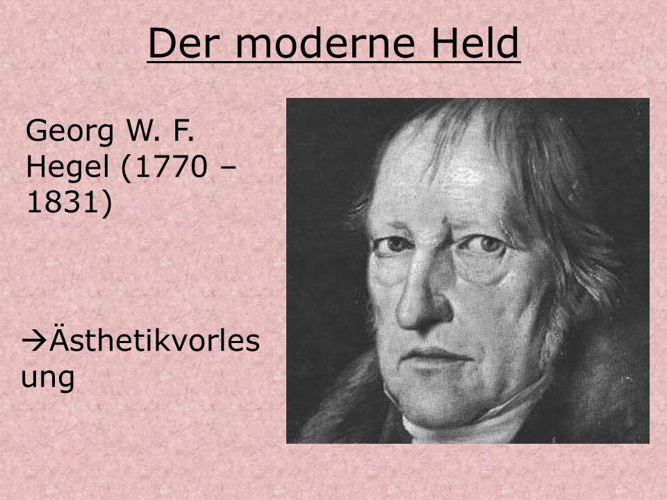 Der moderne Held Georg W. F. Hegel (1770 – 1831) Ästhetikvorles ung
