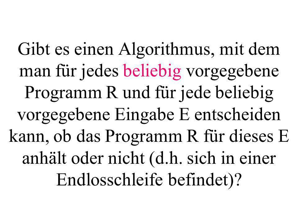 Gibt es einen Algorithmus, mit dem man für jedes beliebig vorgegebene Programm R und für jede beliebig vorgegebene Eingabe E entscheiden kann, ob das Programm R für dieses E anhält oder nicht (d.h.