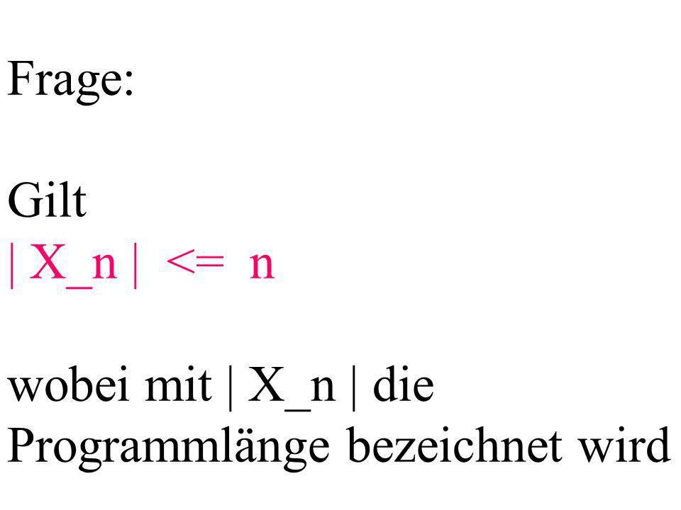 Frage: Gilt | X_n | <= n wobei mit | X_n | die Programmlänge bezeichnet wird