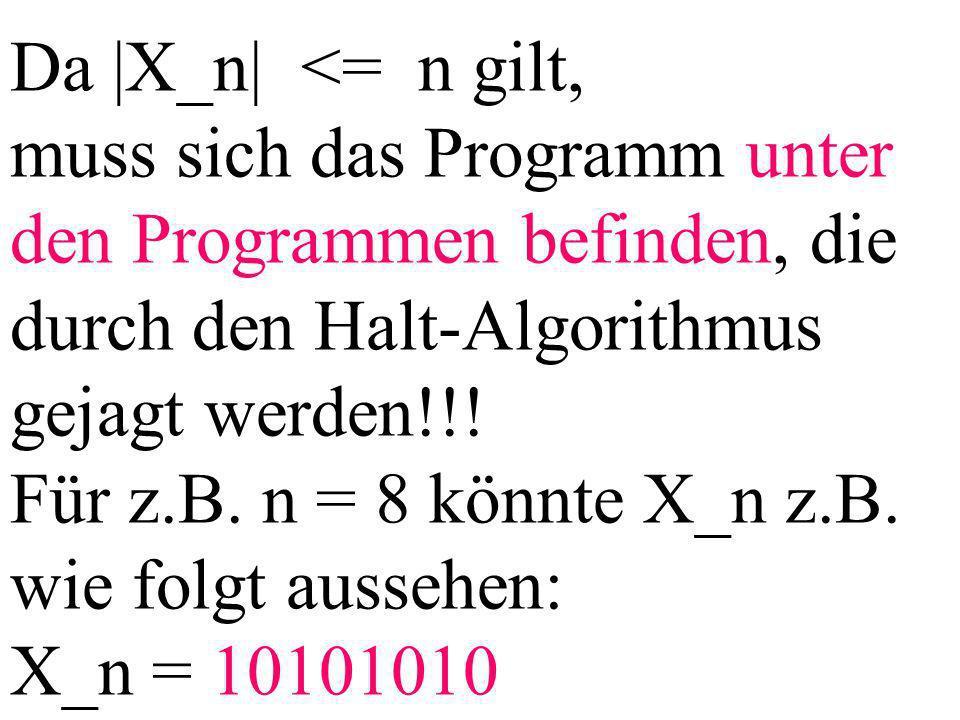 Da |X_n| <= n gilt, muss sich das Programm unter den Programmen befinden, die durch den Halt-Algorithmus gejagt werden!!.