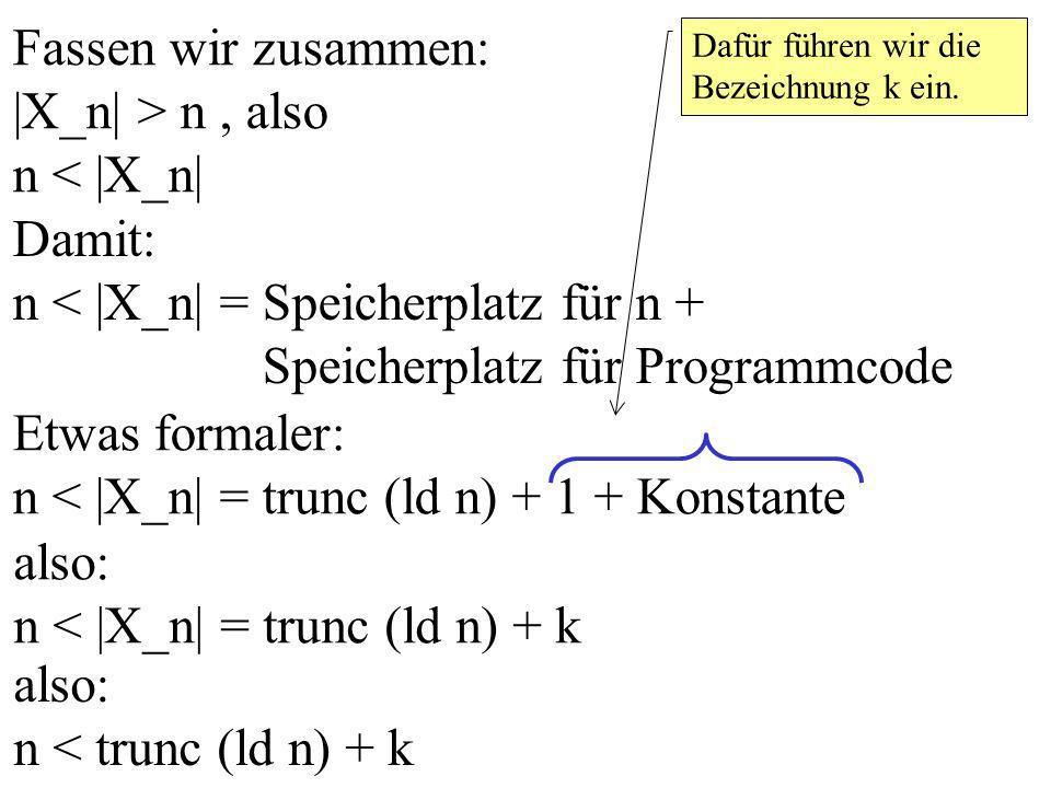 Fassen wir zusammen: |X_n| > n, also n < |X_n| Damit: n < |X_n| = Speicherplatz für n + Speicherplatz für Programmcode Etwas formaler: n < |X_n| = trunc (ld n) + 1 + Konstante Dafür führen wir die Bezeichnung k ein.