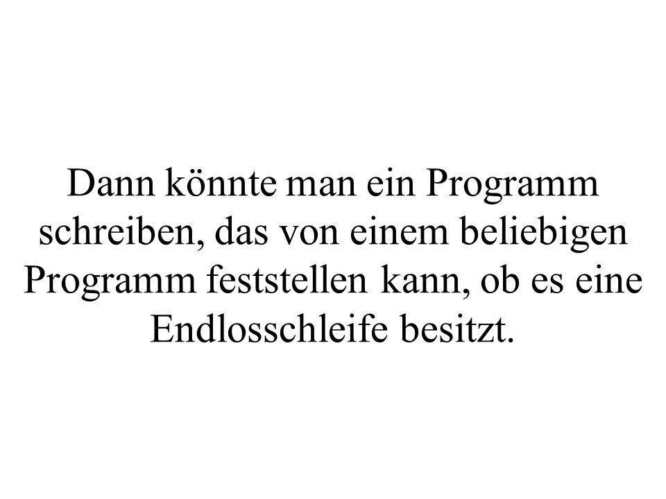 Dann könnte man ein Programm schreiben, das von einem beliebigen Programm feststellen kann, ob es eine Endlosschleife besitzt.