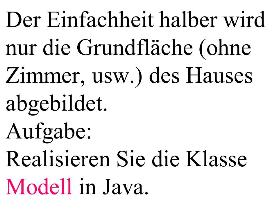 Der Einfachheit halber wird nur die Grundfläche (ohne Zimmer, usw.) des Hauses abgebildet. Aufgabe: Realisieren Sie die Klasse Modell in Java.