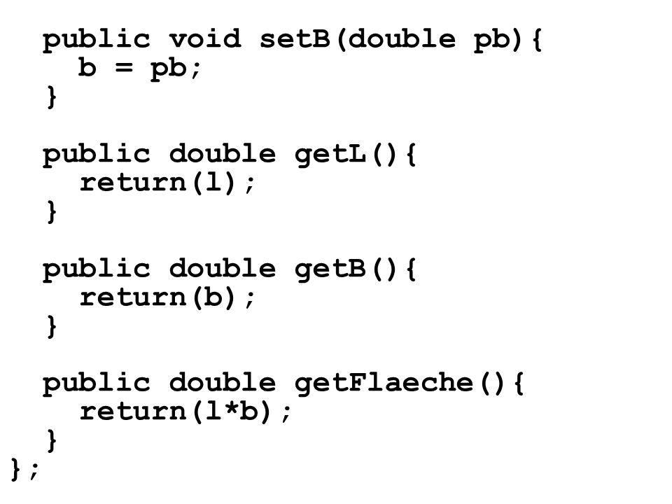 public void setB(double pb){ b = pb; } public double getL(){ return(l); } public double getB(){ return(b); } public double getFlaeche(){ return(l*b);