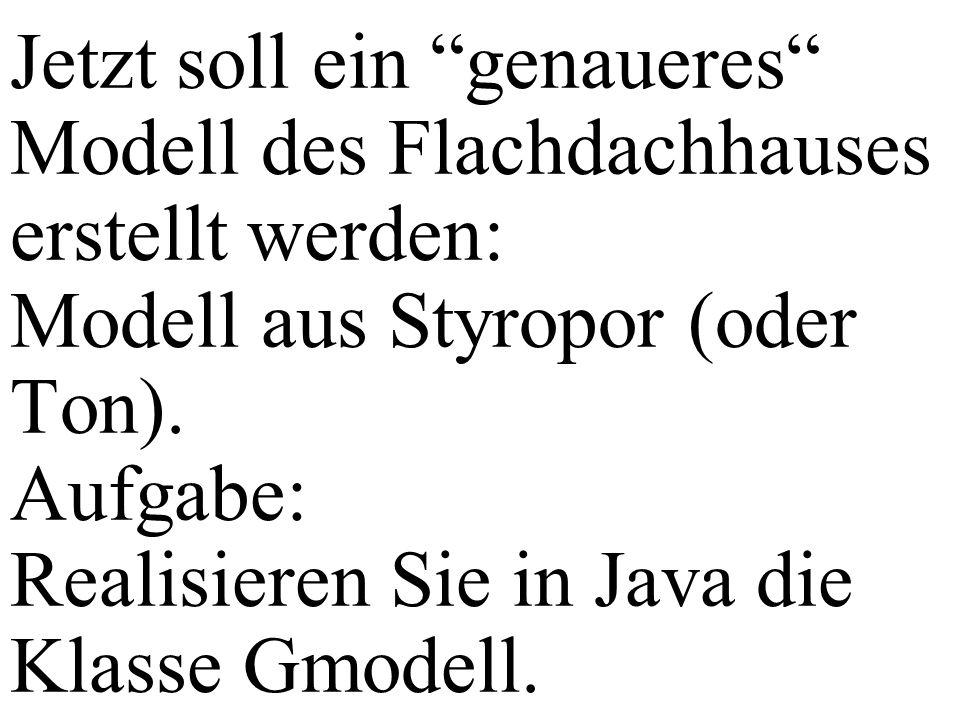 Jetzt soll ein genaueres Modell des Flachdachhauses erstellt werden: Modell aus Styropor (oder Ton). Aufgabe: Realisieren Sie in Java die Klasse Gmode