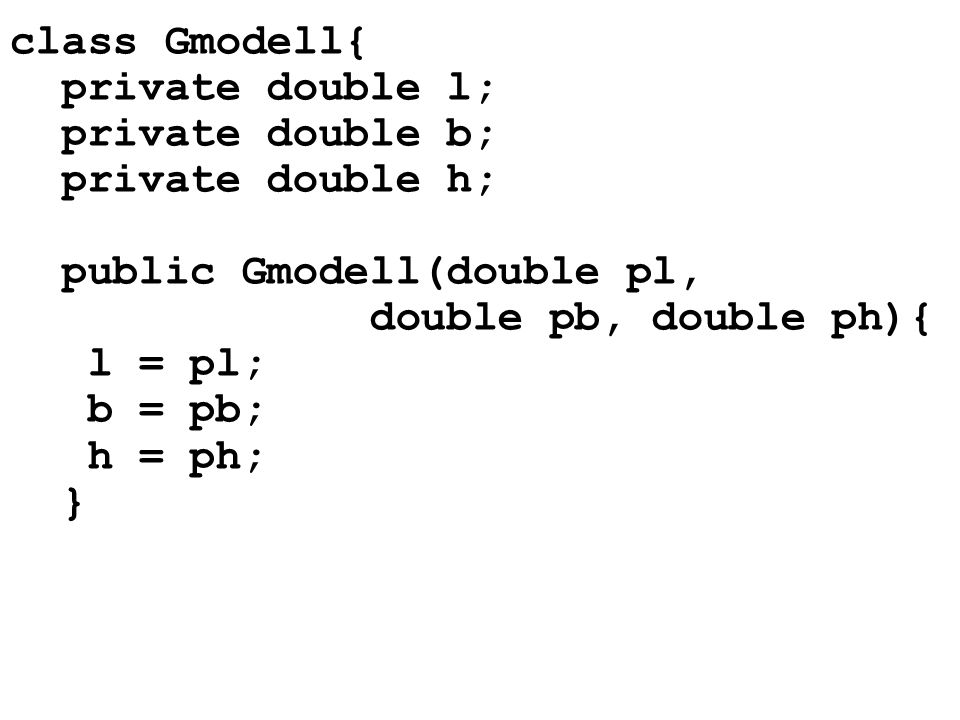 class Gmodell{ private double l; private double b; private double h; public Gmodell(double pl, double pb, double ph){ l = pl; b = pb; h = ph; }