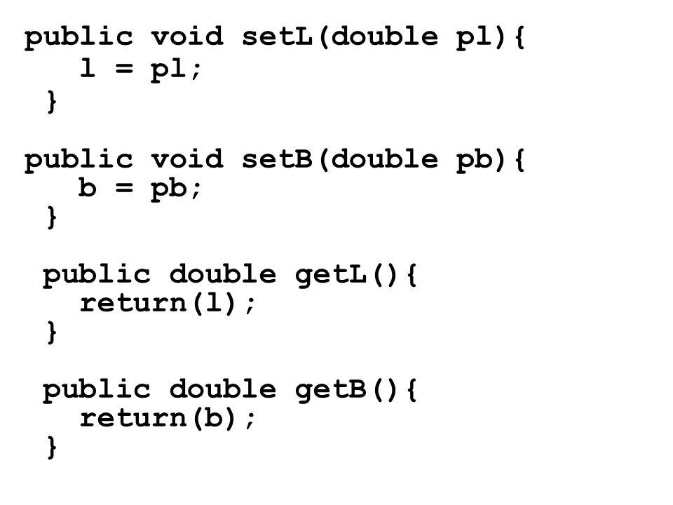 public void setL(double pl){ l = pl; } public void setB(double pb){ b = pb; } public double getL(){ return(l); } public double getB(){ return(b); }