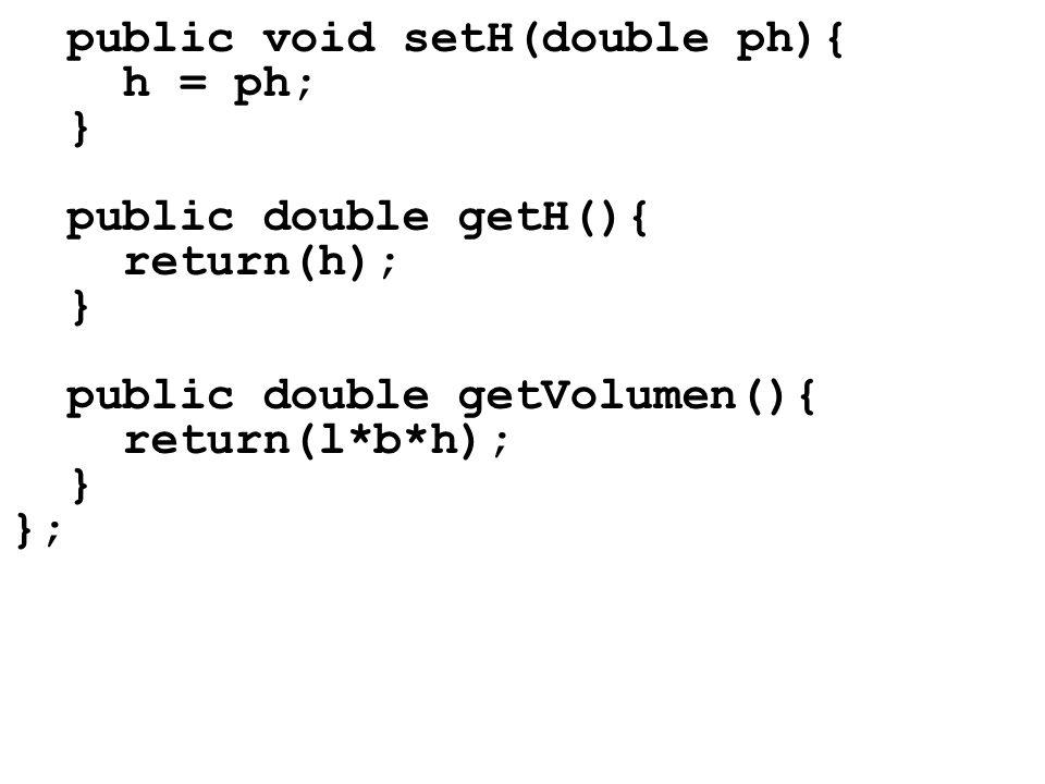 public void setH(double ph){ h = ph; } public double getH(){ return(h); } public double getVolumen(){ return(l*b*h); } };