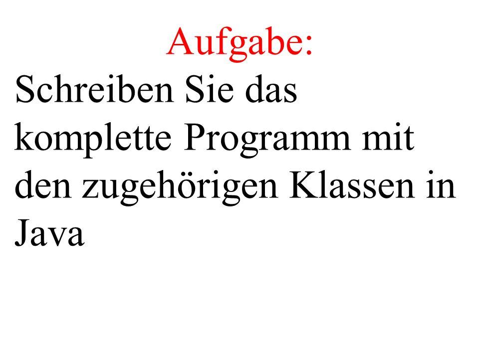 Aufgabe: Schreiben Sie das komplette Programm mit den zugehörigen Klassen in Java
