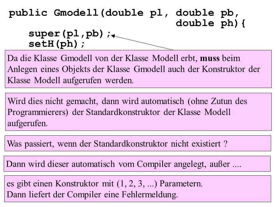 public Gmodell(double pl, double pb, double ph){ super(pl,pb); setH(ph); } Da die Klasse Gmodell von der Klasse Modell erbt, muss beim Anlegen eines O