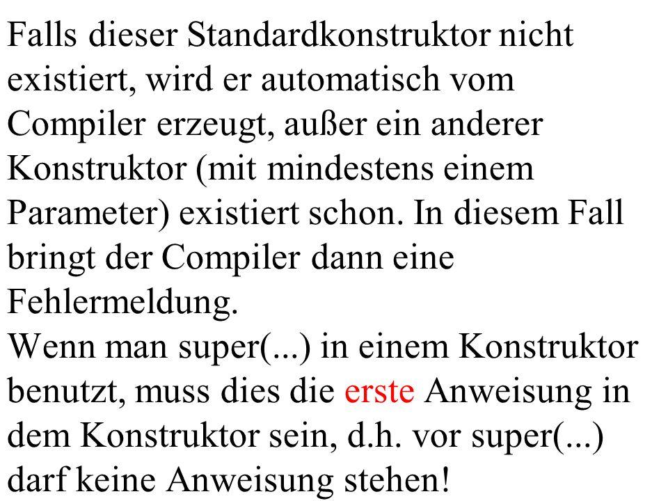 Falls dieser Standardkonstruktor nicht existiert, wird er automatisch vom Compiler erzeugt, außer ein anderer Konstruktor (mit mindestens einem Parame