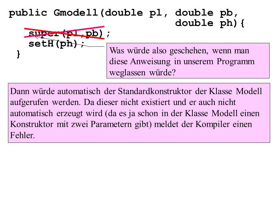 public Gmodell(double pl, double pb, double ph){ super(pl,pb); setH(ph); } Was würde also geschehen, wenn man diese Anweisung in unserem Programm wegl