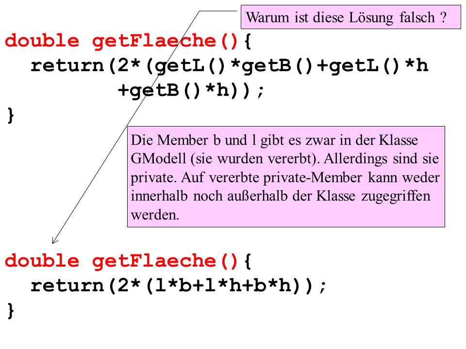 double getFlaeche(){ return(2*(getL()*getB()+getL()*h +getB()*h)); } Warum ist diese Lösung falsch ? Die Member b und l gibt es zwar in der Klasse GMo