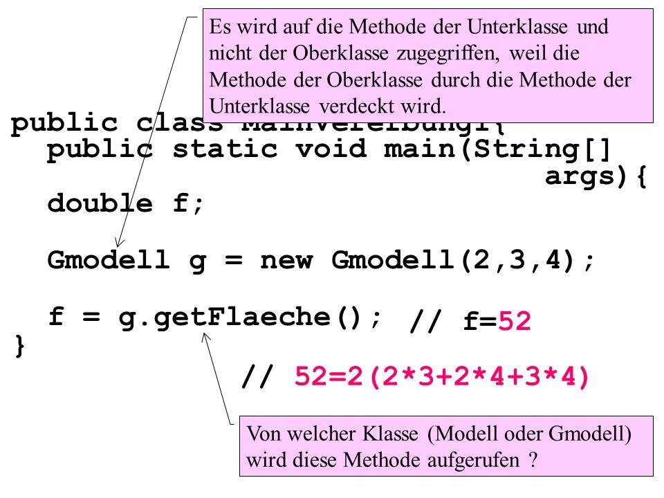 public class MainVererbung1{ public static void main(String[] args){ double f; Gmodell g = new Gmodell(2,3,4); f = g.getFlaeche(); } Es wird auf die M