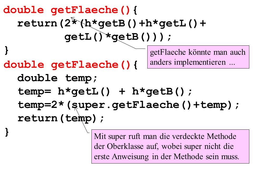 double getFlaeche(){ return(2*(h*getB()+h*getL()+ getL()*getB())); } getFlaeche könnte man auch anders implementieren... double getFlaeche(){ double t