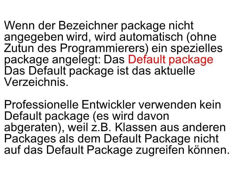 Wenn der Bezeichner package nicht angegeben wird, wird automatisch (ohne Zutun des Programmierers) ein spezielles package angelegt: Das Default packag