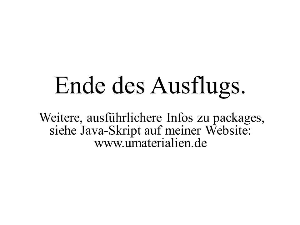 Ende des Ausflugs. Weitere, ausführlichere Infos zu packages, siehe Java-Skript auf meiner Website: www.umaterialien.de
