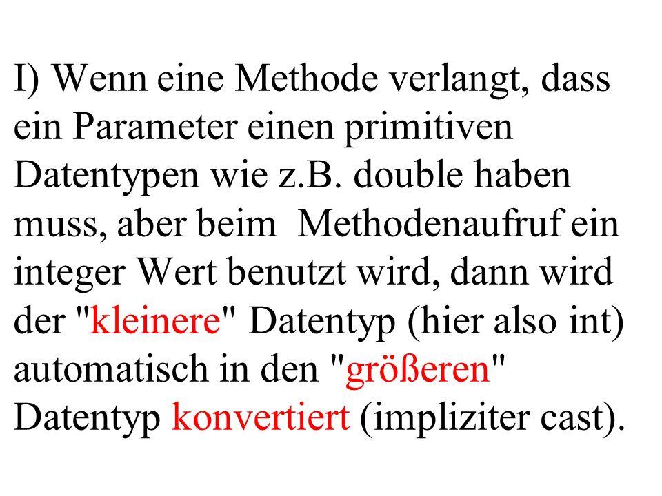 I) Wenn eine Methode verlangt, dass ein Parameter einen primitiven Datentypen wie z.B. double haben muss, aber beim Methodenaufruf ein integer Wert be