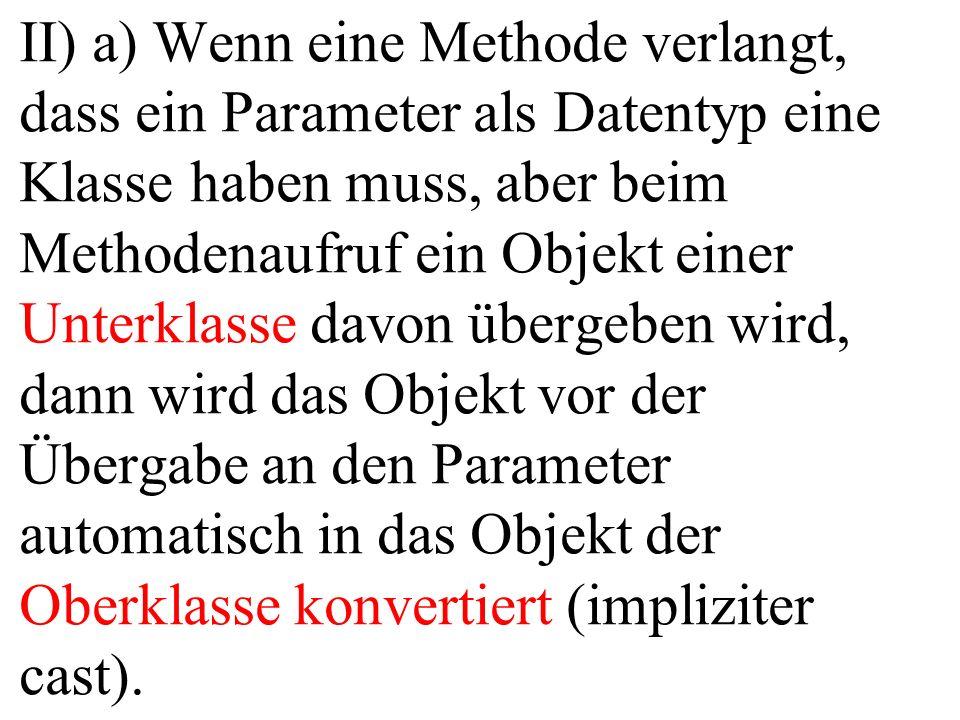 II) a) Wenn eine Methode verlangt, dass ein Parameter als Datentyp eine Klasse haben muss, aber beim Methodenaufruf ein Objekt einer Unterklasse davon