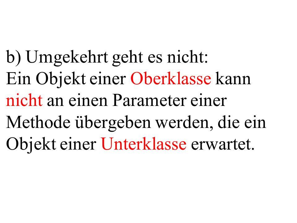 b) Umgekehrt geht es nicht: Ein Objekt einer Oberklasse kann nicht an einen Parameter einer Methode übergeben werden, die ein Objekt einer Unterklasse
