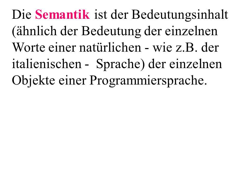 Die Semantik ist der Bedeutungsinhalt (ähnlich der Bedeutung der einzelnen Worte einer natürlichen - wie z.B. der italienischen - Sprache) der einzeln