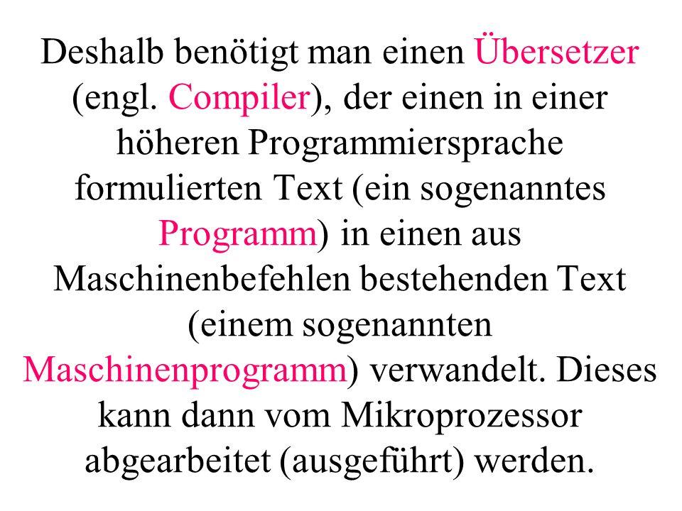 Deshalb benötigt man einen Übersetzer (engl. Compiler), der einen in einer höheren Programmiersprache formulierten Text (ein sogenanntes Programm) in