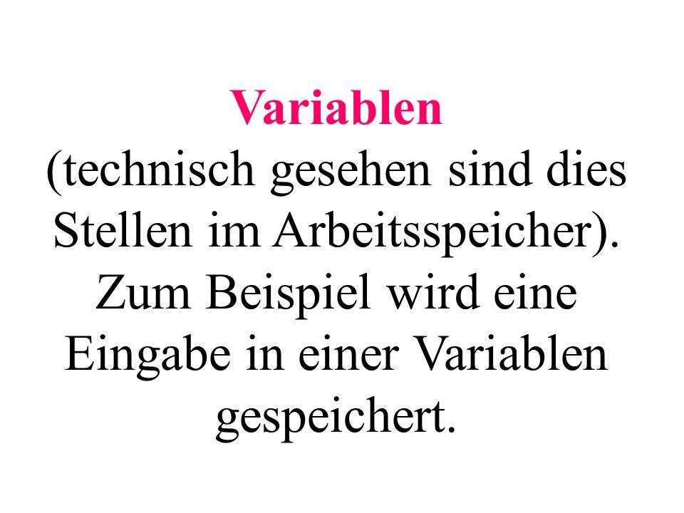 Variablen (technisch gesehen sind dies Stellen im Arbeitsspeicher). Zum Beispiel wird eine Eingabe in einer Variablen gespeichert.