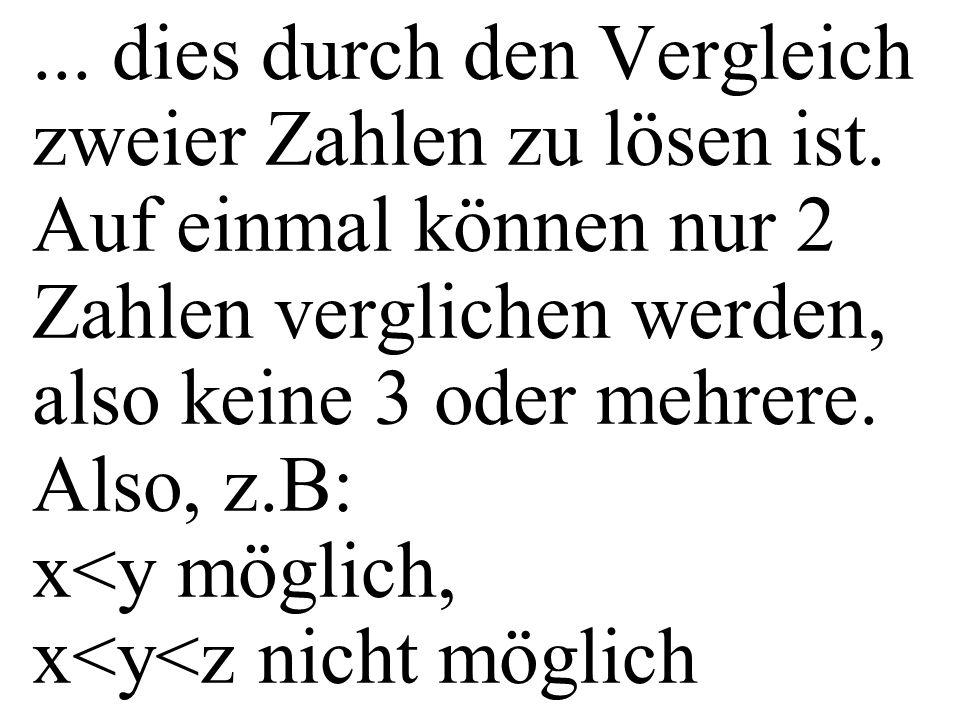 ... dies durch den Vergleich zweier Zahlen zu lösen ist. Auf einmal können nur 2 Zahlen verglichen werden, also keine 3 oder mehrere. Also, z.B: x<y m