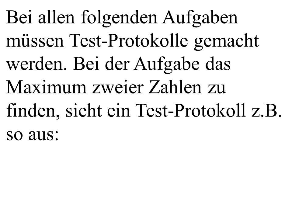 Bei allen folgenden Aufgaben müssen Test-Protokolle gemacht werden. Bei der Aufgabe das Maximum zweier Zahlen zu finden, sieht ein Test-Protokoll z.B.