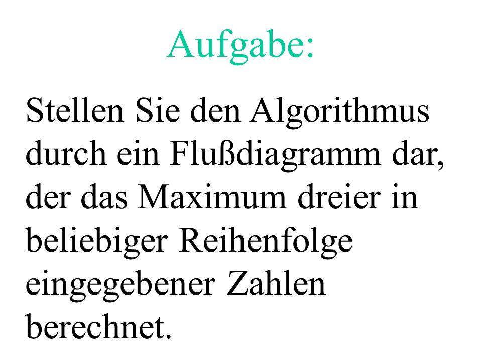 Stellen Sie den Algorithmus durch ein Flußdiagramm dar, der das Maximum dreier in beliebiger Reihenfolge eingegebener Zahlen berechnet. Aufgabe: