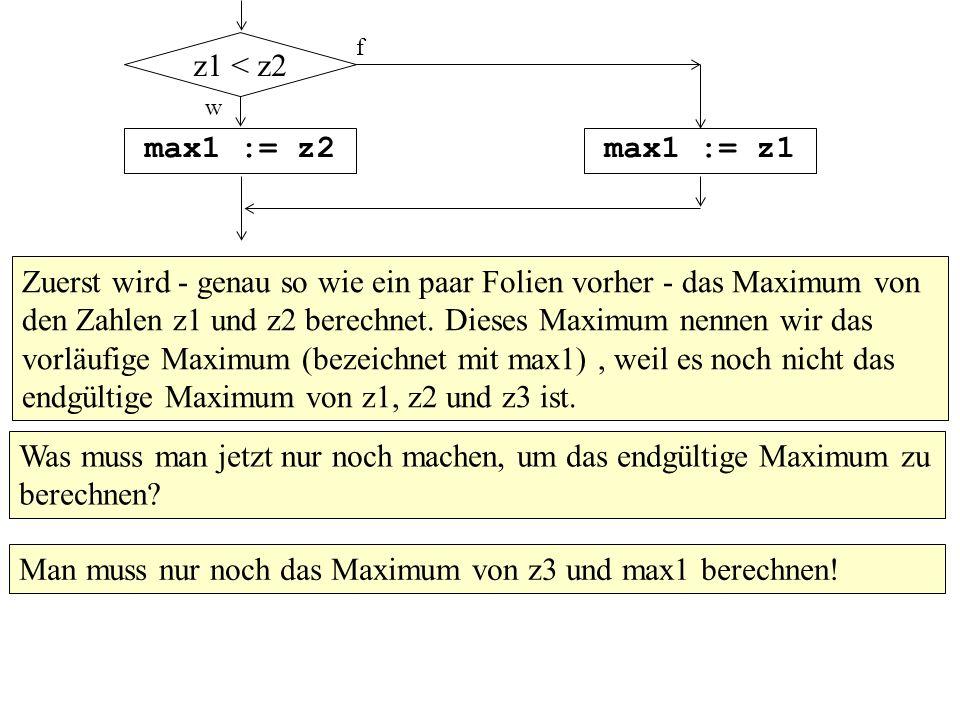 w max1 := z2max1 := z1 z1 < z2 f Zuerst wird - genau so wie ein paar Folien vorher - das Maximum von den Zahlen z1 und z2 berechnet. Dieses Maximum ne