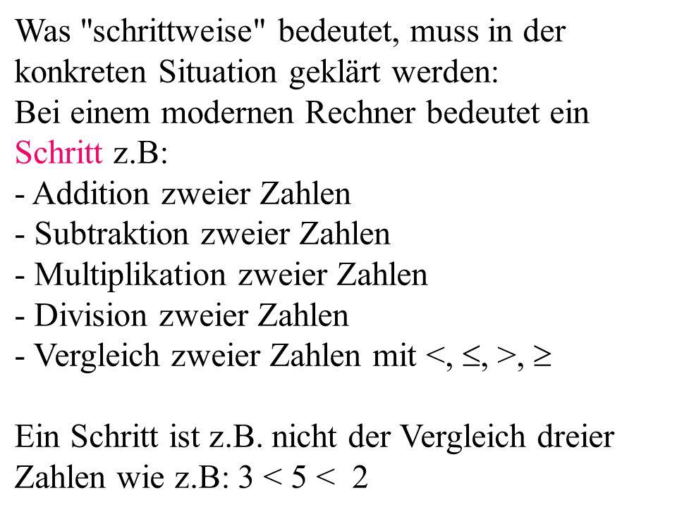 Was schrittweise bedeutet, muss in der konkreten Situation geklärt werden: Bei einem modernen Rechner bedeutet ein Schritt z.B: - Addition zweier Zahlen - Subtraktion zweier Zahlen - Multiplikation zweier Zahlen - Division zweier Zahlen - Vergleich zweier Zahlen mit, Ein Schritt ist z.B.